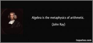Algebra is the metaphysics of arithmetic. - John Ray