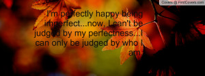 perfectly happy being imperfect...now, I can't be judged by my ...