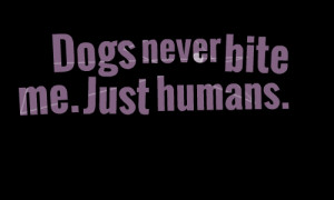 Quotes Picture: dogs never bite me just humans