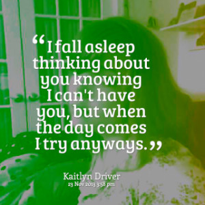 fall asleep thinking about you knowing I can\'t have you, but when ...