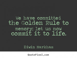 We have committed the golden rule to memory; let us now commit.. Edwin ...