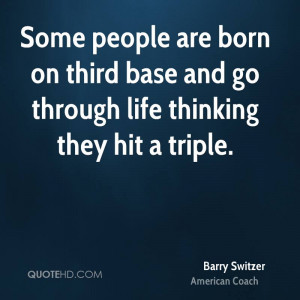 Some people are born on third base and go through life thinking they ...