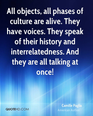 All objects, all phases of culture are alive. They have voices. They ...