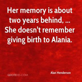 ... two years behind, ... She doesn't remember giving birth to Alania