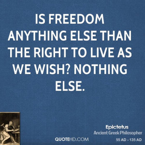 Is freedom anything else than the right to live as we wish? Nothing ...