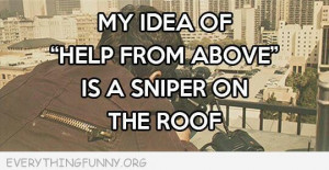funny quote my idea of help from above is a sniper on the roof