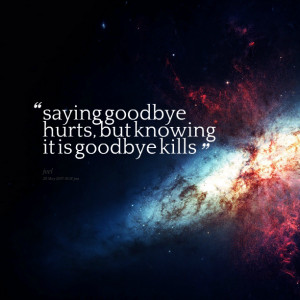 Quotes Picture: saying goodbye hurts, but knowing it is goodbye kills