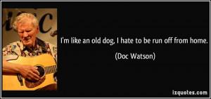 quote-i-m-like-an-old-dog-i-hate-to-be-run-off-from-home-doc-watson ...