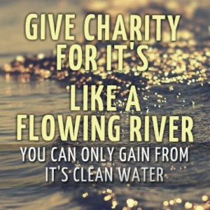 Give charity for it's like a flowing river. You can only gain from it ...