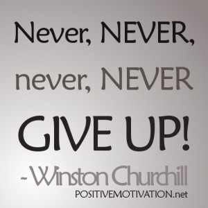Never, never, never, never give up. Winston Churchill Quotes