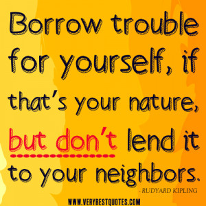 trouble quotes, Borrow trouble for yourself, if that's your nature ...