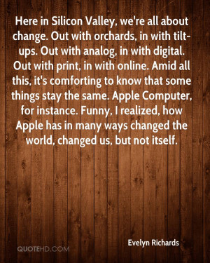 Here in Silicon Valley, we're all about change. Out with orchards, in ...