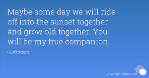 Maybe some day we will ride off into the sunset together and grow old ...