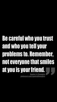 ... problems to. Remember, not everyone that smiles at you is your friend