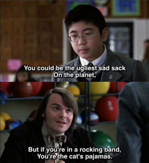 School Of Rock Movie Quote | … rocking band, you're the cat's ...