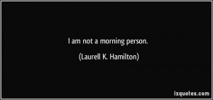 am not a morning person. - Laurell K. Hamilton