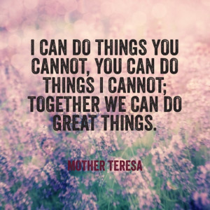 can do things you cannot, you can do things i cannot; together we ...