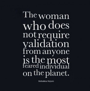 The woman who does not need validation is the most feared individual ...