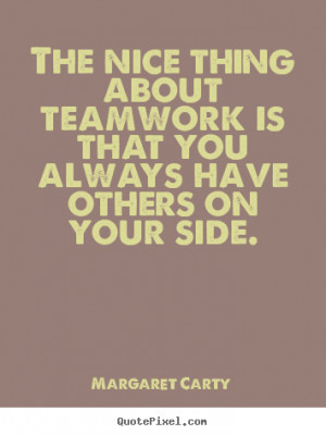 The Nice Thing About Teamwork Is That You Always Have Others On Your ...