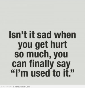 Isn't it sad when you get hurt so much…