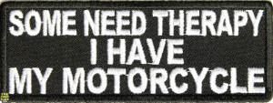 Some need therapy I have my Motorcycle Embroidered funny saying Patch