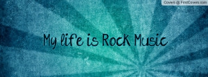 My life is Rock Music Profile Facebook Covers