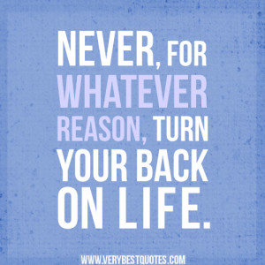 ... life quotes, never, for whatever reason, turn your back on life