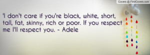 ... fat, skinny, rich or poor. If you respect me I'll respect you. - Adele