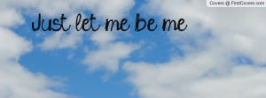 Just let me be me Profile Facebook Covers
