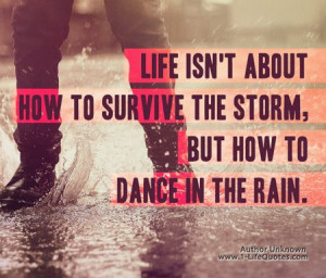 Life isn't about how to survive the storm But how to DANCE in the rain ...
