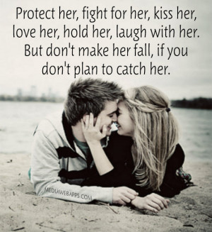 her, fight for her, kiss her, love her, hold her, laugh with her ...
