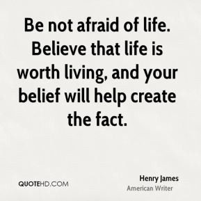 Henry James - Be not afraid of life. Believe that life is worth living ...