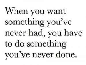 When you want something you've never had, you have to do something you ...