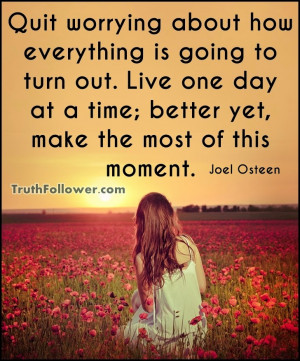 Quit worrying about how everything is going to turn out. Live one day ...