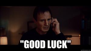 good luck - Liam Neeson