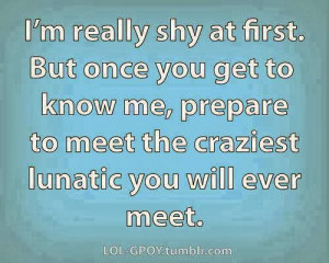 really shy at first. But once you get to know me, prepare to meet ...