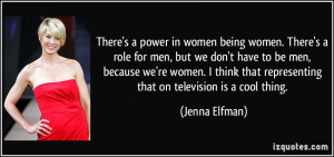There's a power in women being women. There's a role for men, but we ...