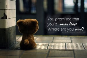 You promised that you'd never leave where are you now?
