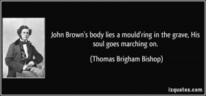 John Brown's body lies a mould'ring in the grave, His soul goes ...