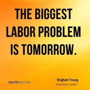 The biggest labor problem is tomorrow.