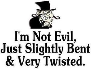 not evil, just slightly bent and very twisted.