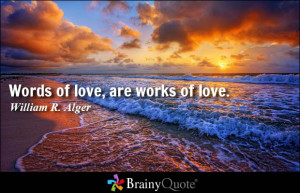 Words of love, are works of love. - William R. Alger