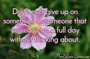 Don't ever give up on something