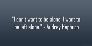 "don't want to be alone, I want to be left alone."" – Audrey ..."
