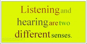 Listening and hearing are two different senses.