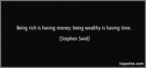 Being rich is having money; being wealthy is having time. - Stephen ...