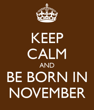 ... http://www.keepcalm-o-matic.co.uk/p/keep-calm-and-be-born-in-november