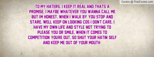 To my haters. I keep it real and thats a promise. I maybe whatever you ...