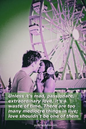 Love Quote: Unless it's mad, passionate, extraordinary love, it's ...
