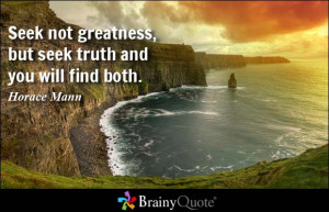 Seek not greatness, but seek truth and you will find both.